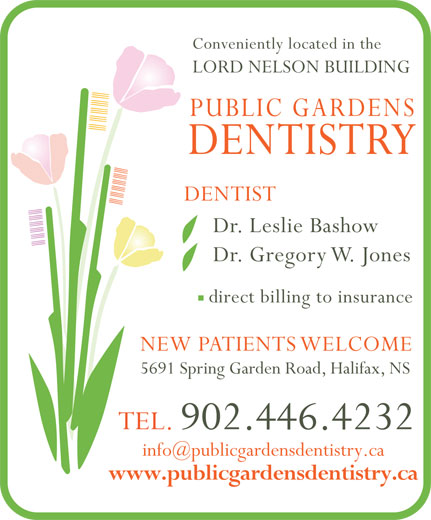Public Gardens Dentistry (902-446-4232) - Display Ad - LORD NELSON BUILDING PUBLIC GARDENS DENTISTRY DENTIST Dr. Leslie Bashow Dr. Gregory W. Jones direct billing to insurance NEW PATIENTS WELCOME 5691 Spring Garden Road, Halifax, NS Conveniently located in the TEL. 902.446.4232 www.publicgardensdentistry.ca
