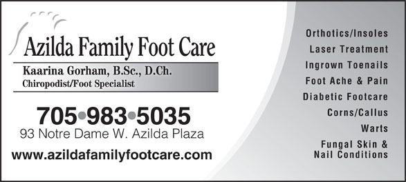 Azilda Family Foot Care (705-983-5035) - Display Ad - Orthotics/Insoles Laser Treatment Azilda Family Foot Care Ingrown Toenails Kaarina Gorham, B.Sc., D.Ch.KainGorh B.Sc D.Ch. Foot Ache & Pain Chiropodist/Foot Specialist Diabetic Footcare Corns/Callus 705 983 5035 Warts 93 Notre Dame W. Azilda Plaza93 Notre Dame W. Azilda Plaza Fungal Skin & Nail Conditions www.azildafamilyfootcare.com
