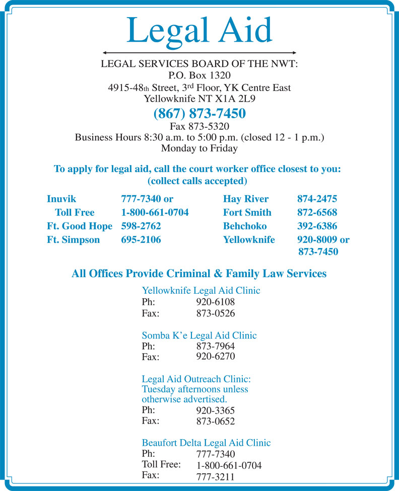 Legal Aid (867-873-7450) - Display Ad - Yellowknife NT X1A 2L9 (867) 873-7450 Fax 873-5320 Business Hours 8:30 a.m. to 5:00 p.m. (closed 12 - 1 p.m.) Monday to Friday To apply for legal aid, call the court worker office closest to you: (collect calls accepted) Inuvik 777-7340 or Hay River 874-2475 Toll Free 1-800-661-0704 Fort Smith  872-6568 Ft. Good Hope 598-2762 Behchoko  392-6386 Ft. Simpson 695-2106 Yellowknife 920-8009 or 873-7450 All Offices Provide Criminal & Family Law Services Yellowknife Legal Aid Clinic Ph: 920-6108 Fax: 873-0526 Somba K e Legal Aid Clinic Ph: 873-7964 920-6270 Fax: Legal Aid Outreach Clinic: Tuesday afternoons unless otherwise advertised. Ph: 920-3365 Fax: Beaufort Delta Legal Aid Clinic Ph: 777-7340 Toll Free: 1-800-661-0704 Fax: 777-3211 873-0652 Legal Aid LEGAL SERVICES BOARD OF THE NWT: P.O. Box 1320 rd 4915-48 th Street, 3 Floor, YK Centre East