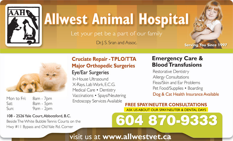 Allwest Animal Hospital (604-870-9333) - Annonce illustrée======= - Allwest Animal Hospital Let your pet be a part of our family Dr. J. S. Sran and Assoc. Serving You Since 1997 Emergency Care & Cruciate Repair - TPLO/TTA Blood Transfusions Major Orthopedic Surgeries Restorative Dentistry Eye/Ear Surgeries Allergy Consultations In-House Ultrasound Fleas/Skin and Ear Problems X-Rays, Lab Work, E.C.G. Pet Food/Supplies   Boarding Medical Care   Dentistry Dog & Cat Health Insurance Available Vaccinations   Spays/Neutering Mon to Fri:  8am - 7pm Endoscopy Services Available Sat:  8am - 5pm FREE SPAY/NEUTER CONSULTATIONS Sun:  9am - 2pm ASK US ABOUT OUR SPAY/NEUTER & DENTAL DAYS 108 - 2526 Yale Court, Abbotsford, B.C. Beside The White Bubble Tennis Courts on the 604 870-9333 Hwy #11 Bypass and Old Yale Rd. Corner visit us at www.allwestvet.ca