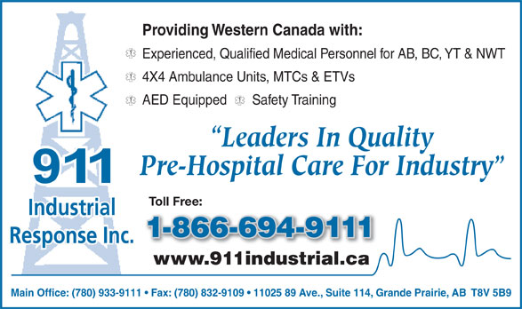 911 Industrial Response Inc (780-933-9111) - Annonce illustrée======= - Providing Western Canada with: Experienced, Qualified Medical Personnel for AB, BC, YT & NWT 4X4 Ambulance Units, MTCs & ETVs AED Equipped       Safety Training Leaders In Quality Pre-Hospital Care For Industry Toll Free: Industrial 1-866-694-9111-866-694-9 Response Inc. www.911industrial.ca91ind trial. Main Office: (780) 933-9111   Fax: (780) 832-9109   11025 89 Ave., Suite 114, Grande Prairie, AB  T8V 5B9