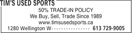 Tim's Used Sports (613-729-9005) - Annonce illustrée======= - 50% TRADE-IN POLICY We Buy, Sell, Trade Since 1989 www.timsusedsports.ca  50% TRADE-IN POLICY We Buy, Sell, Trade Since 1989 www.timsusedsports.ca  50% TRADE-IN POLICY We Buy, Sell, Trade Since 1989 www.timsusedsports.ca  50% TRADE-IN POLICY We Buy, Sell, Trade Since 1989 www.timsusedsports.ca  50% TRADE-IN POLICY We Buy, Sell, Trade Since 1989 www.timsusedsports.ca  50% TRADE-IN POLICY We Buy, Sell, Trade Since 1989 www.timsusedsports.ca  50% TRADE-IN POLICY We Buy, Sell, Trade Since 1989 www.timsusedsports.ca  50% TRADE-IN POLICY We Buy, Sell, Trade Since 1989 www.timsusedsports.ca  50% TRADE-IN POLICY We Buy, Sell, Trade Since 1989 www.timsusedsports.ca