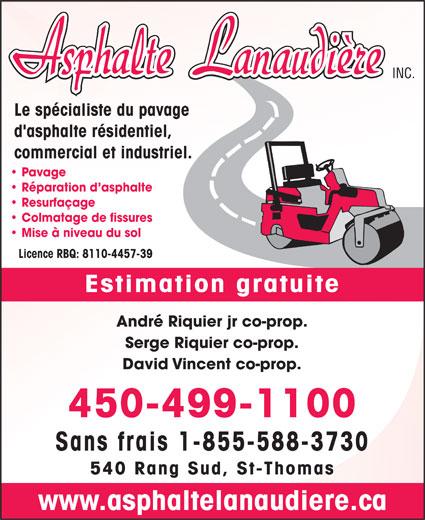 Asphalte Lanaudière (450-752-5354) - Annonce illustrée======= - INC. Le spécialiste du pavage d'asphalte résidentiel, commercial et industriel. Pavage Réparation d asphalte Resurfaçage Colmatage de fissures Mise à niveau du sol Licence RBQ: 8110-4457-39 Estimation gratuite André Riquier jr co-prop. Serge Riquier co-prop. David Vincent co-prop. 450-499-1100 Sans frais 1-855-588-3730 540 Rang Sud, St-Thomas www.asphaltelanaudiere.ca