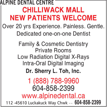 Alpine Dental Centre (604-858-2399) - Display Ad - NEW PATIENTS WELCOME Over 20 yrs Experience. Painless. Gentle. Dedicated one-on-one Dentist Family & Cosmetic Dentistry Private Rooms Low Radiation Digital X-Rays Intra-Oral Digital Imaging Dr. Sherry L. Toh, Inc. 1 (888) 788-9960 604-858-2399 www.alpinedental.ca CHILLIWACK MALL