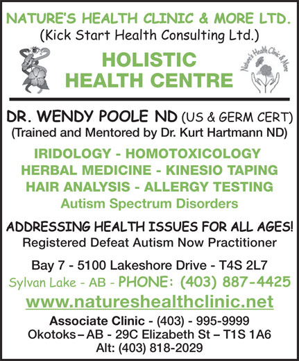 Natures Health Clinic (403-887-4425) - Annonce illustrée======= - NATURE!S HEALTH CLINIC & MORE LTD. (Kick Start Health Consulting Ltd.) HOLISTIC HEALTH CENTRE DR. WENDY POOLE ND (US & GERM CERT) (Trained and Mentored by Dr. Kurt Hartmann ND) IRIDOLOGY - HOMOTOXICOLOGY HERBAL MEDICINE - KINESIO TAPING HAIR ANALYSIS - ALLERGY TESTING Autism Spectrum Disorders ADDRESSING HEALTH ISSUES FOR ALL AGES! Registered Defeat Autism Now Practitioner Bay 7 - 5100 Lakeshore Drive - T4S 2L7 Sylvan Lake - AB PHONE: (403) 887-4425 www.natureshealthclinic.net Associate Clinic - (403) - 995-9999 Okotoks-AB - 29C Elizabeth St - T1S 1A6 Alt: (403) 818-2029