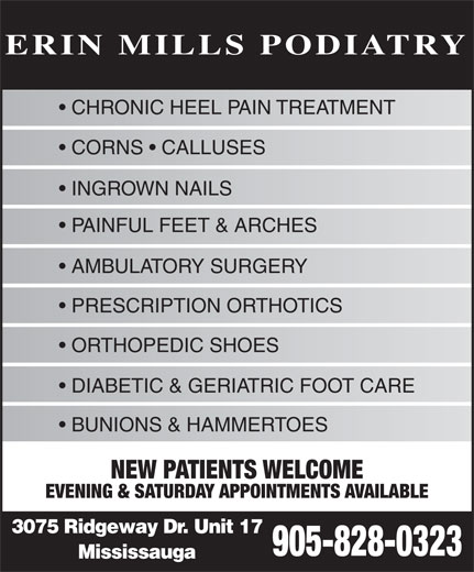 Erin Mills Podiatry (905-828-0323) - Annonce illustrée======= - CHRONIC HEEL PAIN TREATMENT CORNS   CALLUSES INGROWN NAILS PAINFUL FEET & ARCHES AMBULATORY SURGERY PRESCRIPTION ORTHOTICS ORTHOPEDIC SHOES DIABETIC & GERIATRIC FOOT CARE BUNIONS & HAMMERTOES NEW PATIENTS WELCOME EVENING & SATURDAY APPOINTMENTS AVAILABLE 3075 Ridgeway Dr. Unit 17 905-828-0323 Mississauga ERIN MILLS PODIATRY
