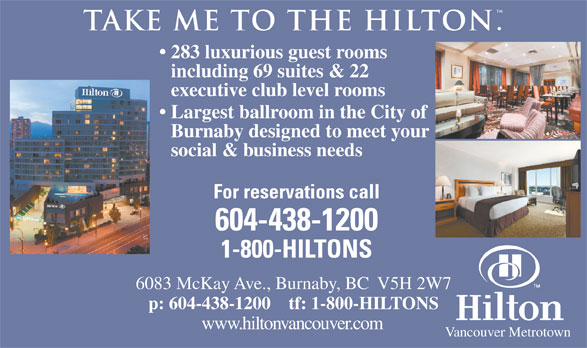Hilton (604-438-1200) - Display Ad - . take me to the hilton 283 luxurious guest rooms including 69 suites & 22 executive club level rooms Largest ballroom in the City of Burnaby designed to meet your social & business needs For reservations call 604-438-1200 1-800-HILTONS 6083 McKay Ave., Burnaby, BC  V5H 2W7 p: 604-438-1200    tf: 1-800-HILTONS www.hiltonvancouver.com Vancouver Metrotown
