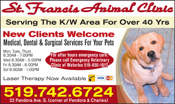 St Francis Animal Clinic (519-742-6724) - Display Ad - Serving The K/W Area For Over 40 Yrs New Clients Welcome Medical, Dental & Surgical Services For Your Pets Mon, Tues, Thurs For after hours emergency care: 8:30AM - 7:00PM Wed 8:30AM - 5:00PM Please call Emergency Veterinary Fri 8:30AM - 6:00PM Clinic of Waterloo 519-650-1617 Sat 9:00AM - 1:00PM Laser Therapy Now Available 519.742.6724 22 Pandora Ave. S. (corner of Pandora & Charles)