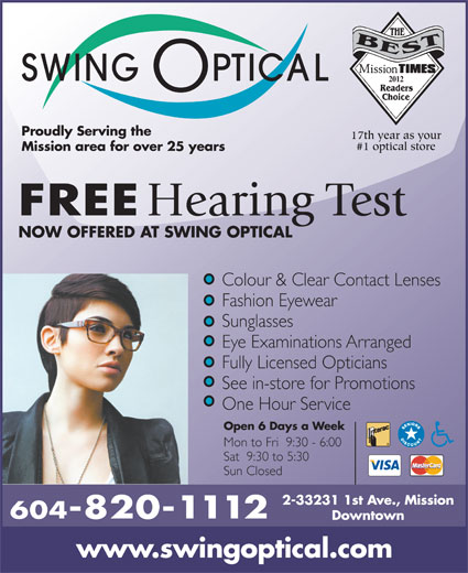 Swing Optical (604-820-1112) - Display Ad - 2012 Proudly Serving the 17th year as your #1 optical store Mission area for over 25 years FREE Hearing Test NOW OFFERED AT SWING OPTICAL Colour & Clear Contact Lenses Fashion Eyewear Sunglasses Eye Examinations Arranged Fully Licensed Opticians See in-store for Promotions One Hour Service Open 6 Days a Week Mon to Fri  9:30 - 6:00 Sat  9:30 to 5:30 Sun Closed 2-33231 1st Ave., Mission 604-820-1112 Downtown www.swingoptical.com
