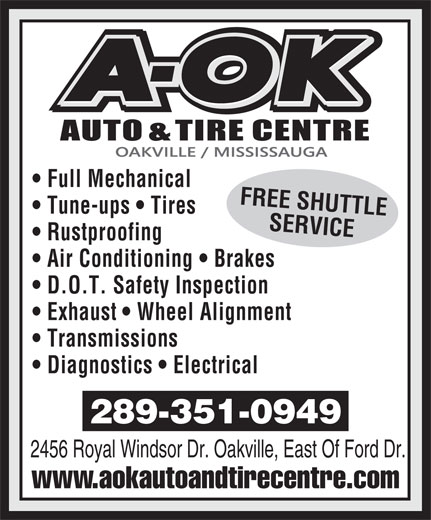 A OK Auto Centre (905-339-2345) - Annonce illustrée======= - Full Mechanical FREE SHUTTLE Tune-ups   Tires SERVICE Rustproofing Air Conditioning   Brakes D.O.T. Safety Inspection Exhaust   Wheel Alignment Transmissions Diagnostics   Electrical 289-351-0949 2456 Royal Windsor Dr. Oakville, East Of Ford Dr. www.aokautoandtirecentre.com