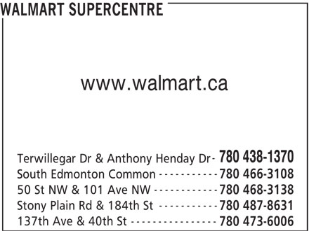 Walmart Supercentre (780-438-1370) - Display Ad - 137th Ave & 40th St WALMART SUPERCENTRE www.walmart.ca 780 438-1370 Terwillegar Dr & Anthony Henday Dr ----------- 780 466-3108 South Edmonton Common ------------ 50 St NW & 101 Ave NW 780 468-3138 ----------- Stony Plain Rd & 184th St 780 487-8631 ---------------- 780 473-6006