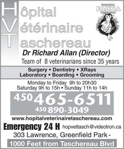 Taschereau Veterinarian Hospital (450-465-6511) - Display Ad - Monday to Friday  9h to 20h30 Saturday 9h to 15h   Sunday 11h to 14h 450 890-3049 www.hopitalveterinairetaschereau.com Dr Richard Allan (Director) Team of  8 veterinarians since 35 years Surgery   Dentistry   XRays Laboratory   Boarding   Grooming Emergency 24 H 1000 Feet from Taschereau Blvd Dr Richard Allan (Director) Team of  8 veterinarians since 35 years Surgery   Dentistry   XRays Laboratory   Boarding   Grooming Monday to Friday  9h to 20h30 Saturday 9h to 15h   Sunday 11h to 14h 450 890-3049 www.hopitalveterinairetaschereau.com Emergency 24 H 1000 Feet from Taschereau Blvd