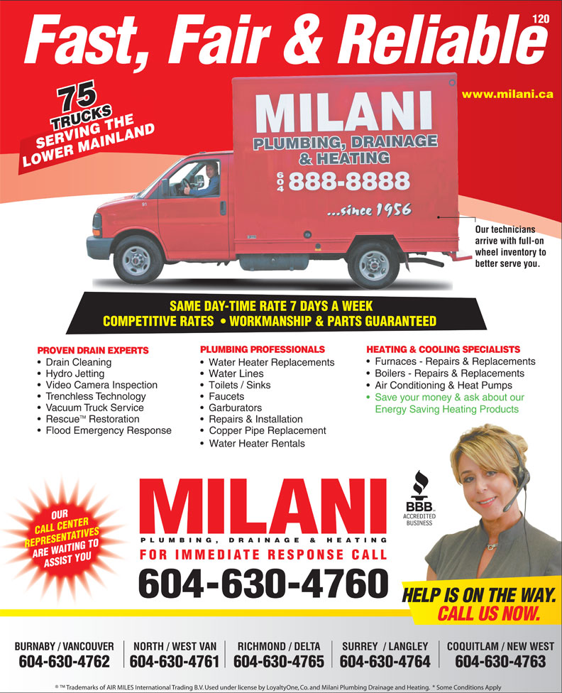 Milani Plumbing, Drainage & Heating (604-737-2603) - Display Ad - Air Conditioning & Heat Pumps Trenchless Technology Faucets Save your money & ask about our Vacuum Truck Service Garburators Energy Saving Heating Products TM Rescue Restoration Repairs & Installation Flood Emergency Response Copper Pipe Replacement Water Heater Rentals OUR CALL CENTER PLUMBING, DRAINAGE & HEATING REPRESENTATIVES ARE WAITING TO FOR IMMEDIATE RESPONSE CALL ASSIST YOU 604-630-4760 HELP IS ON THE WAY. CALL US NOW. BURNABY / VANCOUVER NORTH / WEST VAN RICHMOND / DELTA COQUITLAM / NEW WESTSURREY  / LANGLEY 604-630-4762 604-630-4761604-630-4765 604-630-4763604-630-4764 Trademarks of AIR MILES International Trading B.V. Used under license by LoyaltyOne, Co. and Milani Plumbing Drainage and Heating.  * Some Conditions Apply Toilets / Sinks 120 Fast, Fair & Reliable www.milani.cawww. 75 TRUCKS RUCKSTHE INLAND SERVING THE VING MA LOWER MAINLAND Our techniciansOur te arrive with full-on arrive wheel inventory to whee better serve you.better SAME DAY-TIME RATE 7 DAYS A WEEK SAME DAY-TIME RATE 7 DAYS A WEEK COMPETITIVE RATES    WORKMANSHIP & PARTS GUARANTEEDCOMPETITIVERATES WORKMANSHIP&PARTSGUARANTEED PLUMBING PROFESSIONALS HEATING & COOLING SPECIALISTS PROVEN DRAIN EXPERTS Furnaces - Repairs & Replacements Drain Cleaning Water Heater Replacements Boilers - Repairs & Replacements Hydro Jetting Water Lines Video Camera Inspection
