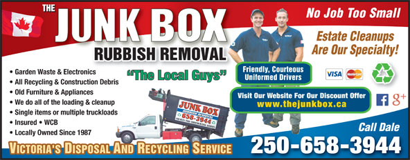 The Junk Box (250-658-3944) - Annonce illustrée======= - No Job Too Small Estate Cleanups Are Our Specialty! Friendly, Courteous Garden Waste & Electronicsnic The Local Guys Uniformed Drivers All Recycling & Construction Debris Old Furniture & Appliances Visit Our Website For Our Discount Offer We do all of the loading & cleanup www.thejunkbox.ca Single items or multiple truckloads Insured   WCB Call Dale Locally Owned Since 1987 250-658-3944 VICTORIA'S DISPOSAL AND RECYCLING SERVICEVICTORIA'S DISPOSAL AND RECYCLING SERVICE No Job Too Small Estate Cleanups Are Our Specialty! Friendly, Courteous Garden Waste & Electronicsnic The Local Guys Uniformed Drivers All Recycling & Construction Debris Old Furniture & Appliances Visit Our Website For Our Discount Offer We do all of the loading & cleanup www.thejunkbox.ca Single items or multiple truckloads Insured   WCB Call Dale Locally Owned Since 1987 250-658-3944 VICTORIA'S DISPOSAL AND RECYCLING SERVICEVICTORIA'S DISPOSAL AND RECYCLING SERVICE