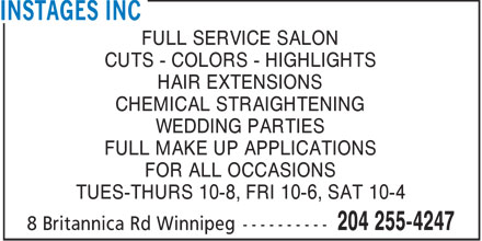 Instages Inc (204-255-4247) - Annonce illustrée======= - FULL SERVICE SALON CUTS - COLORS - HIGHLIGHTS HAIR EXTENSIONS CHEMICAL STRAIGHTENING WEDDING PARTIES FULL MAKE UP APPLICATIONS FOR ALL OCCASIONS TUES-THURS 10-8, FRI 10-6, SAT 10-4
