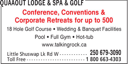 Quaaout Lodge, Spa & Talking Rock Golf (250-679-3090) - Annonce illustrée======= - Conference, Conventions & Corporate Retreats for up to 500 18 Hole Golf Course • Wedding & Banquet Facilities Pool • Full Gym • Hot-tub www.talkingrock.ca  Conference, Conventions & Corporate Retreats for up to 500 18 Hole Golf Course • Wedding & Banquet Facilities Pool • Full Gym • Hot-tub www.talkingrock.ca  Conference, Conventions & Corporate Retreats for up to 500 18 Hole Golf Course • Wedding & Banquet Facilities Pool • Full Gym • Hot-tub www.talkingrock.ca