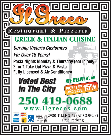 Il Greco (250-386-1116) - Display Ad - Restaurant & Pizzeria GREEK & ITALIAN CUISINE Serving Victoria Customers Pasta Nights Monday & Thursday (eat in only) 2 for 1 Take Out Pizza & Pasta Fully Licensed & Air Conditioned WE DELIVER! OR Voted Best PICK IT UP 15% In The City AND SAVE 250 419-0688 www.ilgrecos.com 2900 TILLICUM (AT GORGE) MENU find it in the menu Free Parking section For Over 15 Years!