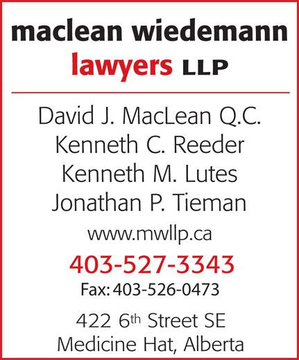 MacLean Wiedemann Lawyers LLP (403-527-3343) - Annonce illustrée======= - maclean wiedemann lawyers LLP David J. MacLean Q.C. Kenneth C. Reeder Kenneth M. Lutes Jonathan P. Tieman www.mwllp.ca 403-527-3343 Fax: 403-526-0473 th 422 6 Street SE Medicine Hat, Alberta