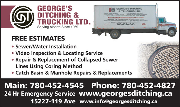 George's Ditching & Trucking Ltd (780-452-4545) - Display Ad - 780-452-4545 Serving Alberta Since 1969 FREE ESTIMATES Sewer/Water Installation Video Inspection & Locating Servicervice Repair & Replacement of Collapsed Sewer Lines Using Coring Method Catch Basin & Manhole Repairs & Replacements Main: 780-452-4545   Phone: 780-452-4827 24 Hr Emergency Service www.georgesditching.ca 15227-119 Ave 780-452-4545 Serving Alberta Since 1969 FREE ESTIMATES Sewer/Water Installation Video Inspection & Locating Servicervice Repair & Replacement of Collapsed Sewer Lines Using Coring Method Catch Basin & Manhole Repairs & Replacements Main: 780-452-4545   Phone: 780-452-4827 24 Hr Emergency Service www.georgesditching.ca 15227-119 Ave