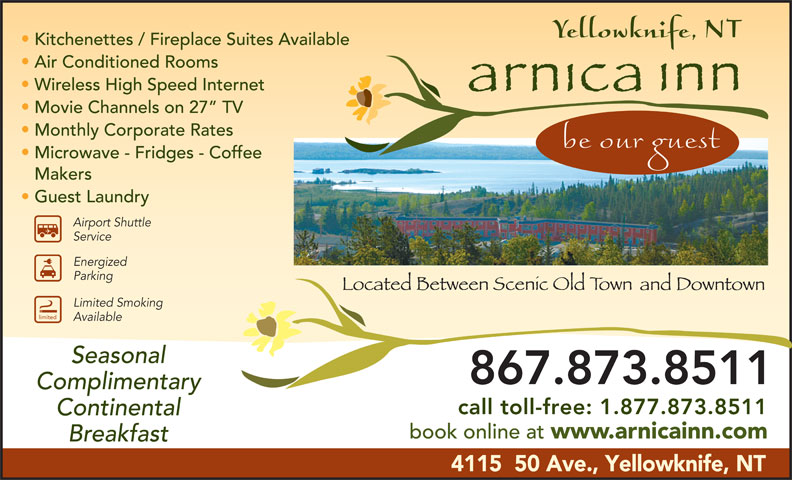 Arnica Inn (867-873-8511) - Annonce illustrée======= - Kitchenettes / Fireplace Suites Available Air Conditioned Rooms Wireless High Speed Internet Movie Channels on 27  TV Monthly Corporate Rates Microwave - Fridges - Coffee Makers Guest Laundry Airport Shuttle Service Energized Parking Limited Smoking limited Available Seasonal 867.873.8511 Complimentary call toll-free: 1.877.873.8511 Continental book online at www.arnicainn.com Breakfast 4115  50 Ave., Yellowknife, NT