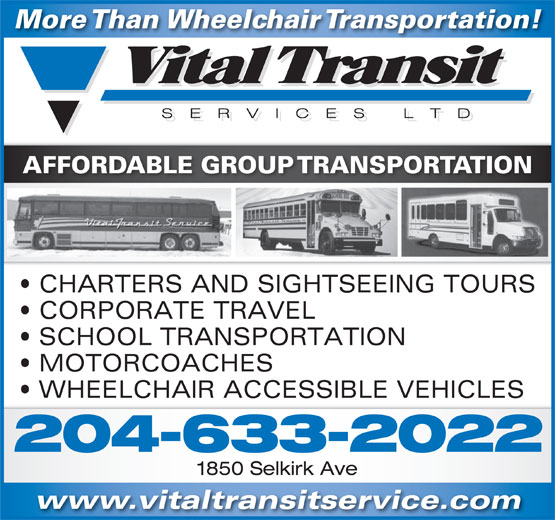 Vital Transit Services Ltd (204-633-2022) - Annonce illustrée======= - More Than Wheelchair Transportation! AFFORDABLE GROUP TRANSPORTATION CHARTERS AND SIGHTSEEING TOURS CORPORATE TRAVEL SCHOOL TRANSPORTATION MOTORCOACHES WHEELCHAIR ACCESSIBLE VEHICLES 204-633-2022 1850 Selkirk Ave www.vitaltransitservice.com