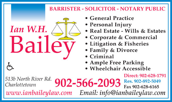 Bailey Ian W H (902-566-2093) - Annonce illustrée======= - BARRISTER - SOLICITOR - NOTARY PUBLIC General Practice Personal Injury Real Estate - Wills & Estates Corporate & Commercial Litigation & Fisheries Family & Divorce Criminal Ample Free Parking Wheelchair Accessible Direct: 902-628-1791 513b North River Rd. Res. 902-892-5049 Charlottetown 902-566-2093 Fax 902-628-6165 www.ianbaileylaw.com