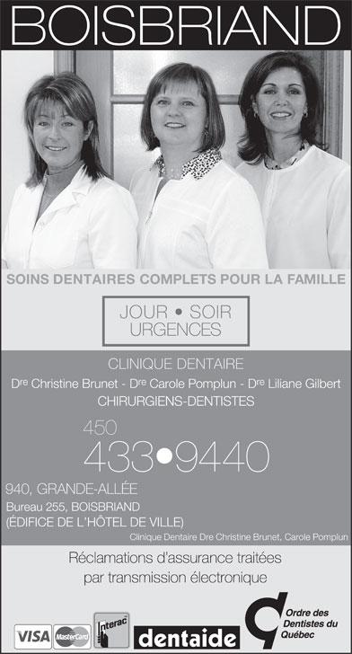Clinique Dentaire Christine Brunet &Carole Pomplun (450-433-9440) - Annonce illustrée======= - SOINS DENTAIRES COMPLETS POUR LA FAMILLE JOUR   SOIR URGENCES CLINIQUE DENTAIRE re re D Christine Brunet - D Carole Pomplun - D Liliane Gilbert CHIRURGIENS-DENTISTES 450 433 9440 940, GRANDE-ALLÉE par transmission électronique Bureau 255, BOISBRIAND (ÉDIFICE DE L HÔTEL DE VILLE) Clinique Dentaire Dre Christine Brunet, Carole Pomplun Réclamations d assurance traitées