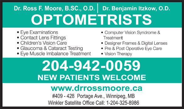 Nowlan & Moore Optometric (204-942-0059) - Display Ad - Dr. Ross F. Moore, B.SC., O.D. Dr. Benjamin Itzkow, O.D. OPTOMETRISTS Eye Examinations Computer Vision Syndrome & Contact Lens Fittings Treatment Children s Vision Care Designer Frames & Digital Lenses Glaucoma & Cataract Testing Pre & Post Operative Eye Care Eye Muscle Imbalance Treatment Vision Therapy 204-942-0059 NEW PATIENTS WELCOME www.drrossmoore.ca #409 - 428  Portage Ave., Winnipeg, MB Winkler Satellite Office Call: 1-204-325-8986 OPTOMETRISTS Eye Examinations Computer Vision Syndrome & Contact Lens Fittings Treatment Children s Vision Care Designer Frames & Digital Lenses Glaucoma & Cataract Testing Pre & Post Operative Eye Care Eye Muscle Imbalance Treatment Vision Therapy 204-942-0059 NEW PATIENTS WELCOME www.drrossmoore.ca #409 - 428  Portage Ave., Winnipeg, MB Winkler Satellite Office Call: 1-204-325-8986 Dr. Benjamin Itzkow, O.D. Dr. Ross F. Moore, B.SC., O.D.