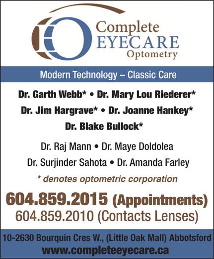 Complete EyeCare Optometry (604-859-2015) - Annonce illustrée======= - Modern Technology - Classic Care Dr. Garth Webb*   Dr. Mary Lou Riederer* Dr. Jim Hargrave*   Dr. Joanne Hankey* Dr. Blake Bullock* Dr. Raj Mann   Dr. Maye Doldolea Dr. Surjinder Sahota   Dr. Amanda Farley * denotes optometric corporation 604.859.2015 (Appointments) 604.859.2010 (Contacts Lenses) 10-2630 Bourquin Cres W., (Little Oak Mall) Abbotsford www.completeeyecare.ca