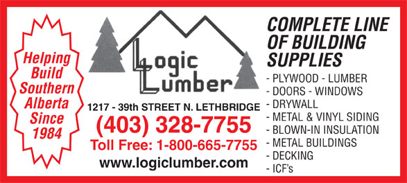 Logic Lumber (Leth) Ltd (403-328-7755) - Display Ad - COMPLETE LINE OF BUILDING Helping SUPPLIES Build - PLYWOOD - LUMBER Southern - DOORS - WINDOWS - DRYWALL Alberta 1217 - 39th STREET N. LETHBRIDGE - METAL & VINYL SIDING Since (403) 328-7755 - BLOWN-IN INSULATION 1984 - METAL BUILDINGS Toll Free: 1-800-665-7755 - DECKING www.logiclumber.com - ICF s