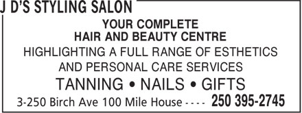 J D's Styling Salon (250-395-2745) - Annonce illustrée======= - YOUR COMPLETE HAIR AND BEAUTY CENTRE HIGHLIGHTING A FULL RANGE OF ESTHETICS AND PERSONAL CARE SERVICES TANNING • NAILS • GIFTS