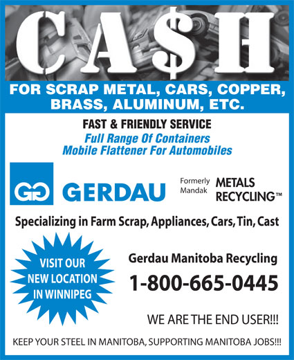 Gerdau Manitoba Recycling (204-482-3241) - Annonce illustrée======= - FOR SCRAP METAL, CARS, COPPER, BRASS, ALUMINUM, ETC. FAST & FRIENDLY SERVICE Full Range Of Containers Mobile Flattener For Automobiles Formerly METALS Mandak RECYCLING Specializing in Farm Scrap, Appliances, Cars, Tin, Cast Gerdau Manitoba Recycling VISIT OUR NEW LOCATION 1-800-665-0445 IN WINNIPEG WE ARE THE END USER!!! KEEP YOUR STEEL IN MANITOBA, SUPPORTING MANITOBA JOBS!!!  FOR SCRAP METAL, CARS, COPPER, BRASS, ALUMINUM, ETC. FAST & FRIENDLY SERVICE Full Range Of Containers Mobile Flattener For Automobiles Formerly METALS Mandak RECYCLING Specializing in Farm Scrap, Appliances, Cars, Tin, Cast Gerdau Manitoba Recycling VISIT OUR NEW LOCATION 1-800-665-0445 IN WINNIPEG WE ARE THE END USER!!! KEEP YOUR STEEL IN MANITOBA, SUPPORTING MANITOBA JOBS!!!