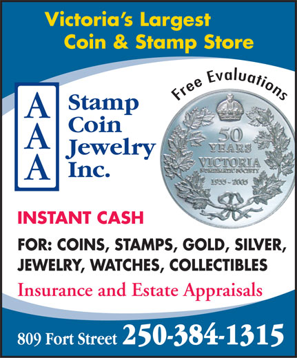 A A A Stamp Coin Jewellery Inc (250-384-1315) - Display Ad - Victoria s Largest Coin & Stamp Store Free Evaluations INSTANT CASH FOR: COINS, STAMPS, GOLD, SILVER, JEWELRY, WATCHES, COLLECTIBLES Insurance and Estate Appraisals 250-384-1315 809 Fort Street  Victoria s Largest Coin & Stamp Store Free Evaluations INSTANT CASH FOR: COINS, STAMPS, GOLD, SILVER, JEWELRY, WATCHES, COLLECTIBLES Insurance and Estate Appraisals 250-384-1315 809 Fort Street