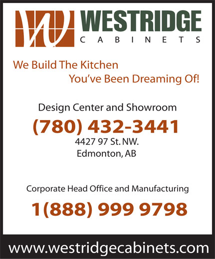 Westridge Cabinets Inc (780-432-3441) - Display Ad - We Build The Kitchen You ve Been Dreaming Of! Design Center and Showroom (780) 432-3441 4427 97 St. NW. Edmonton, AB Corporate Head Office and Manufacturing 1(888) 999 9798 www.westridgecabinets.com  We Build The Kitchen You ve Been Dreaming Of! Design Center and Showroom (780) 432-3441 4427 97 St. NW. Edmonton, AB Corporate Head Office and Manufacturing 1(888) 999 9798 www.westridgecabinets.com