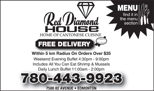 Red Diamond House Restaurant (780-465-0755) - Display Ad - HOME OF CANTONESE CUISINE FREE DELIVERY Within 5 km Radius On Orders Over $35Within 5 km Radius On Orders Over Weekend Evening Buffet 4:30pm - 9:00pm Includes All You Can Eat Shrimp & Mussels Daily Lunch Buffet 11:00am - 2:00pmly Lunch Buffet 11:00am - 2:00pm 780-443-9923 7500 82 AVENUE   EDMONTON FREE DELIVERY Within 5 km Radius On Orders Over $35Within 5 km Radius On Orders Over Weekend Evening Buffet 4:30pm - 9:00pm Includes All You Can Eat Shrimp & Mussels Daily Lunch Buffet 11:00am - 2:00pmly Lunch Buffet 11:00am - 2:00pm 780-443-9923 7500 82 AVENUE   EDMONTON HOME OF CANTONESE CUISINE
