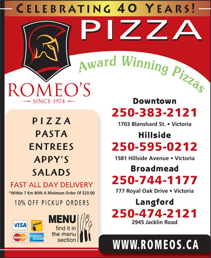 Romeo's (250-383-2121) - Display Ad - Celebrating 40 Y ears! PIZZA Downtown 250-383-2121 PIZZA 1703 Blanshard St.   Victoria PASTA Hillside ENTREES 250-595-0212 1581 Hillside Avenue   Victoria APPY S Broadmead SALADS 250-744-1177 FAST ALL DAY DELIVERY 777 Royal Oak Drive   Victoria *Within 7 Km With A Minimum Order Of $20.00 Langford 10% OFF P ICKUP ORDERS 250-474-2121 2945 Jacklin Road WWW.ROMEOS.CA ENTREES 250-595-0212 1581 Hillside Avenue   Victoria APPY S Broadmead SALADS 250-744-1177 FAST ALL DAY DELIVERY 777 Royal Oak Drive   Victoria *Within 7 Km With A Minimum Order Of $20.00 Langford 10% OFF P ICKUP ORDERS 250-474-2121 2945 Jacklin Road WWW.ROMEOS.CA Celebrating 40 Y ears! PIZZA Downtown 250-383-2121 PIZZA 1703 Blanshard St.   Victoria PASTA Hillside