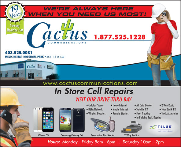Cactus Communications - Medicine Hat (403-528-3000) - Display Ad - HSPA Network Mobile Internet Satellite T.V. Telus Optik T.V. Wireless Boosters Remote Starters Fleet Tracking Truck Accessories In-Building Tech. Repairs authorized dealer 2 Way RadiosiPhone 5S Samsung Galaxy S4 Compustar Car Starter WE RE ALWAYS HERE 19 Years WHEN YOU NEED US MOST!W Serving Medicine Hat 1.877.525.1228 COMMUNICATIONS 403.525.0081 MEDICINE HAT INDUSTRIAL PARK 662 - 16 St. SW www.cactuscommunications.com In Store Cell Repairs VISIT OUR DRIVE-THRU BAY Cellular Phones Home Internet All Data Devices   2 Way Radio