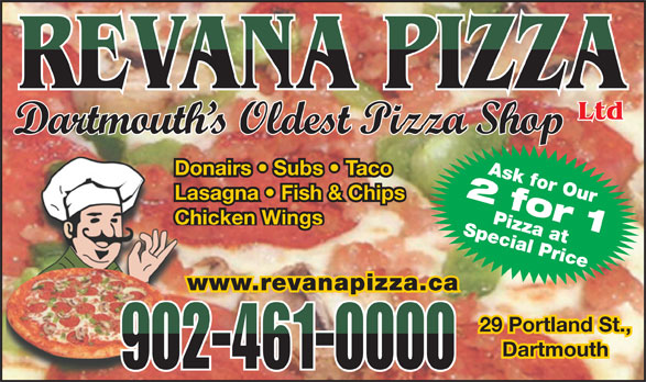 Revana Pizza Ltd (902-461-0000) - Display Ad - Ltd Dartmouth s Oldest Pizza Shop Ask for Our Donairs   Subs   Taco 2 for 1 Lasagna   Fish & Chips Special PricePizza at Chicken Wings www.revanapizza.ca 29 Portland St.,29 Portland St., DartmouthDartmouth 902-461-0000