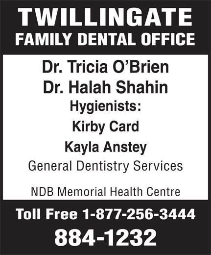 Twillingate Family Dental Clinic (709-884-1232) - Annonce illustrée======= - TWILLINGATE FAMILY DENTAL OFFICE Dr. Tricia O Brien Dr. Halah Shahin Hygienists: Kirby Card Kayla Anstey General Dentistry Services NDB Memorial Health Centre Toll Free 1-877-256-3444 884-1232