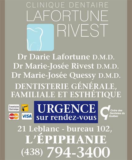 Clinique Dentaire Lafortune-Rivest (450-588-2222) - Annonce illustrée======= - D.M.D. Dr Marie-Josée Rivest D.M.D. Dr Marie-Josée Quessy D.M.D. DENTISTERIE GÉNÉRALE, FAMILIALE ET ESTHÉTIQUE Transmission Électronique URGENCE sur rendez-vous 21 Leblanc - bureau 102, L ÉPIPHANIE (438) 794-3400 Dr Darie Lafortune