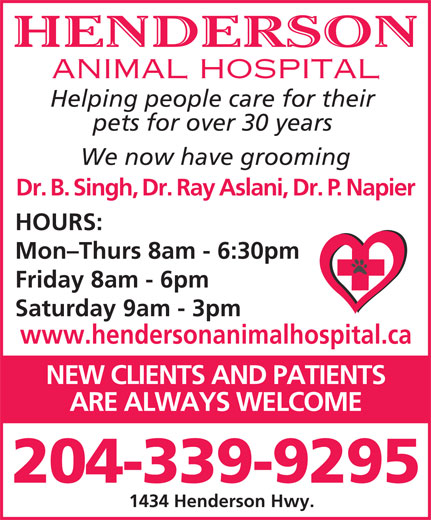Henderson Animal Hospital (204-339-9295) - Display Ad - ANIMAL HOSPITAL pets for over 30 years We now have grooming Dr. B. Singh, Dr. Ray Aslani, Dr. P. Napier HOURS: Mon-Thurs 8am - 6:30pm Friday 8am - 6pm Saturday 9am - 3pm www.hendersonanimalhospital.ca NEW CLIENTS AND PATIENTS ARE ALWAYS WELCOME 204-339-9295 1434 Henderson Hwy. Helping people care for their HENDERSON ANIMAL HOSPITAL Helping people care for their pets for over 30 years We now have grooming Dr. B. Singh, Dr. Ray Aslani, Dr. P. Napier HOURS: Mon-Thurs 8am - 6:30pm Friday 8am - 6pm Saturday 9am - 3pm www.hendersonanimalhospital.ca NEW CLIENTS AND PATIENTS ARE ALWAYS WELCOME 204-339-9295 1434 Henderson Hwy. HENDERSON