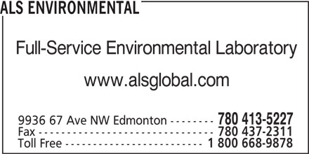 ALS Global (780-413-5227) - Display Ad - ALS ENVIRONMENTAL Full-Service Environmental Laboratory www.alsglobal.com 780 413-5227 9936 67 Ave NW Edmonton -------- Fax ------------------------------- 780 437-2311 Toll Free ------------------------- 1 800 668-9878