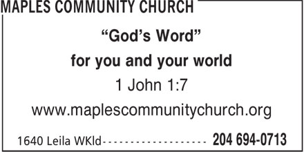 "Maples Community Church (204-694-0713) - Annonce illustrée======= - ""God's Word"" for you and your world 1 John 1:7 www.maplescommunitychurch.org  ""God's Word"" for you and your world 1 John 1:7 www.maplescommunitychurch.org"