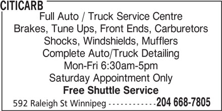 Citicarb (204-668-7805) - Display Ad - CITICARB Full Auto / Truck Service Centre Brakes, Tune Ups, Front Ends, Carburetors Shocks, Windshields, Mufflers Complete Auto/Truck Detailing Mon-Fri 6:30am-5pm Saturday Appointment Only Free Shuttle Service 204 668-7805 592 Raleigh St Winnipeg ------------ CITICARB Full Auto / Truck Service Centre Brakes, Tune Ups, Front Ends, Carburetors Shocks, Windshields, Mufflers Complete Auto/Truck Detailing Mon-Fri 6:30am-5pm Saturday Appointment Only Free Shuttle Service 204 668-7805 592 Raleigh St Winnipeg ------------