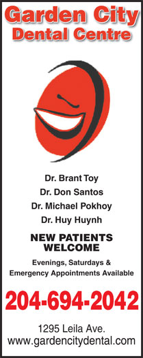 Garden City Dental Centre (204-694-2042) - Annonce illustrée======= - Dr. Don Santos Dr. Michael Pokhoy Dr. Huy Huynh NEW PATIENTS WELCOME Evenings, Saturdays & Emergency Appointments Available 204-694-2042 1295 Leila Ave. www.gardencitydental.com Garden Cityy Dental Centre Dr. Brant Toy Garden Cityy Dental Centre Dr. Brant Toy Dr. Don Santos Dr. Michael Pokhoy Dr. Huy Huynh NEW PATIENTS WELCOME Evenings, Saturdays & Emergency Appointments Available 204-694-2042 1295 Leila Ave. www.gardencitydental.com