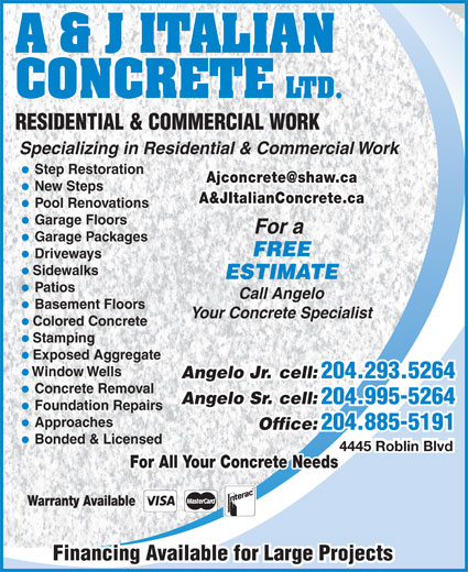 A & J Italian Concrete Ltd (204-885-5191) - Annonce illustrée======= - A & J ITALIAN CONCRETE LTD. RESIDENTIAL & COMMERCIAL WORK Specializing in Residential & Commercial Work Step Restoration New Steps A&JItalianConcrete.ca Pool Renovations Garage Floors For a Garage Packages FREE Driveways Sidewalks ESTIMATE Patios Call Angelo Basement Floors Your Concrete Specialist Colored Concrete Stamping Exposed Aggregate Window Wells Angelo Jr. cell: 204.293.5264 Angelo Jr. cell: 204.293.5264 Concrete Removal Angelo Sr. cell: 204.995-5264 Angelo Sr. cell: 204.995-5264 Approaches Office: 204.885-5191 Office: 204.885-5191 Bonded & Licensed 4445 Roblin Blvd For All Your Concrete Needs Warranty Available Financing Available for Large ProjectsFinancing Available for Large Projects Foundation Repairs