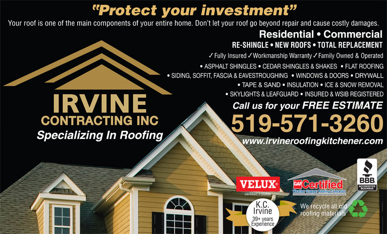Irvine Contracting Inc (519-571-3260) - Display Ad - K.C. We recycle all old roofing materials Irvine Experience 39 years Residential   Commercial RE-SHINGLE   NEW ROOFS   TOTAL REPLACEMENT Fully Insured    Workmanship Warranty    Family Owned & Operated ASPHALT SHINGLES   CEDAR SHINGLES & SHAKES    FLAT ROOFING SIDING, SOFFIT, FASCIA & EAVESTROUGHING    WINDOWS & DOORS   DRYWALL TAPE & SAND   INSULATION   ICE & SNOW REMOVAL SKYLIGHTS & LEAFGUARD   INSURED & WSIB REGISTERED Call us for your FREE ESTIMATE CONTRACTING INC 519-571-3260 Specializing In Roofing www.irvineroofingkitchener.com certified installer Protect your investment Your roof is one of the main components of your entire home. Don t let your roof go beyond repair and cause costly damages.