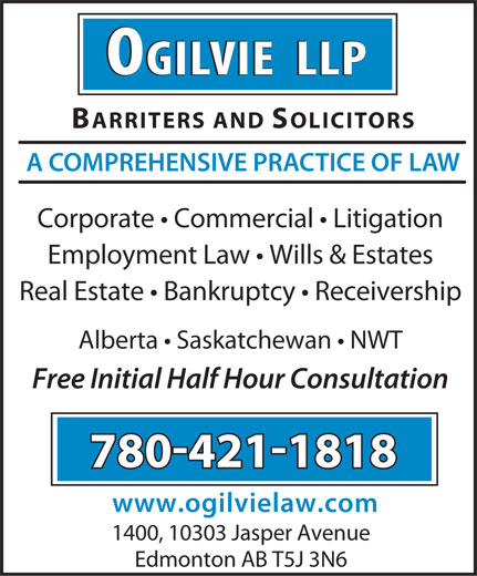 Ogilvie LLP (780-421-1818) - Display Ad - OGILVIE  LLPOGILVIE  LLP BARRITERS AND SOLICITORS A COMPREHENSIVE PRACTICE OF LAW Corporate   Commercial   Litigation Employment Law   Wills & Estates Real Estate   Bankruptcy   Receivership Alberta   Saskatchewan   NWT Free Initial Half Hour Consultation 780!421!1818 www.ogilvielaw.com 1400, 10303 Jasper Avenue Edmonton AB T5J 3N6