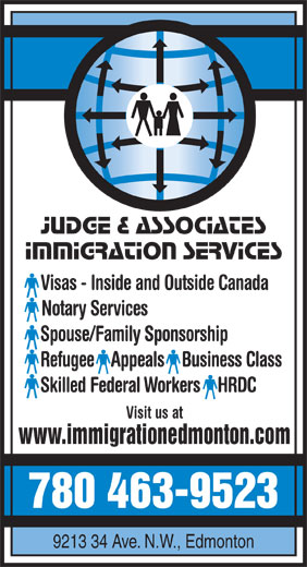 Judge & Associates Immigration Services (780-463-9523) - Display Ad - Judge & Associates Immigration Services Visas - Inside and Outside Canada Notary Services Spouse/Family Sponsorship Refugee  Appeals  Business Class Skilled Federal Workers  HRDC Visit us at www.immigrationedmonton.com 780 463-9523 9213 34 Ave. N.W., Edmonton