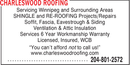 "Charleswood Roofing (204-801-2572) - Display Ad - Servicing Winnipeg and Surrounding Areas SHINGLE and RE-ROOFING Projects/Repairs Soffit, Fascia, Eavestrough & Siding Ventilation & Attic Insulation Services 6 Year Workmanship Warranty Licensed, Insured, WCB ""You can't afford not to call us!"" www.charleswoodroofing.com"
